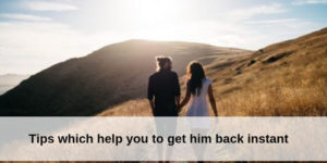 Tips which help you to get him back instant