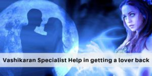 How does a vashikaran Specialist help in getting a lover back