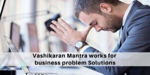 How the Vashikaran Mantra works for business problem Solutions