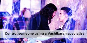 How to control someone using a Vashikaran specialist