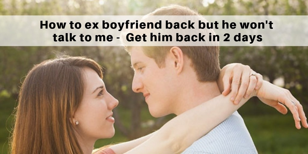 I want my ex boyfriend back but he won't talk to me – Get him back