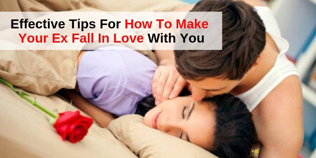 Effective Tips For How To Make Your Ex Fall In Love With You