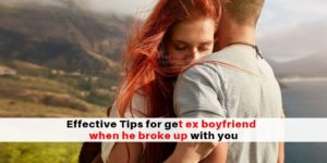 How to get your ex boyfriend back fast when he broke up with you