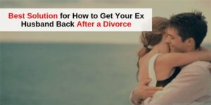 Get Your Ex Husband Back After a Divorce