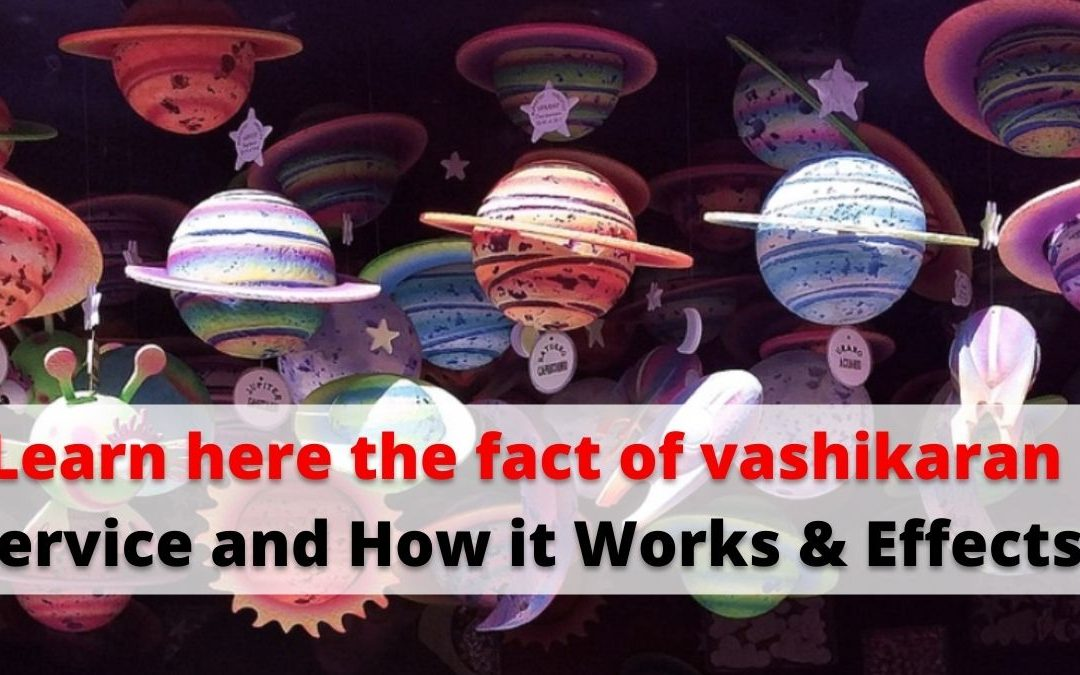 Learn here the fact of vashikaran service and How it Works & Effects – Astrology Support